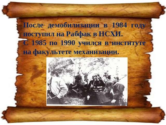 После демобилизации в 1984 году поступил на Рабфак в НСХИ. С 1985 по 1990 учи...