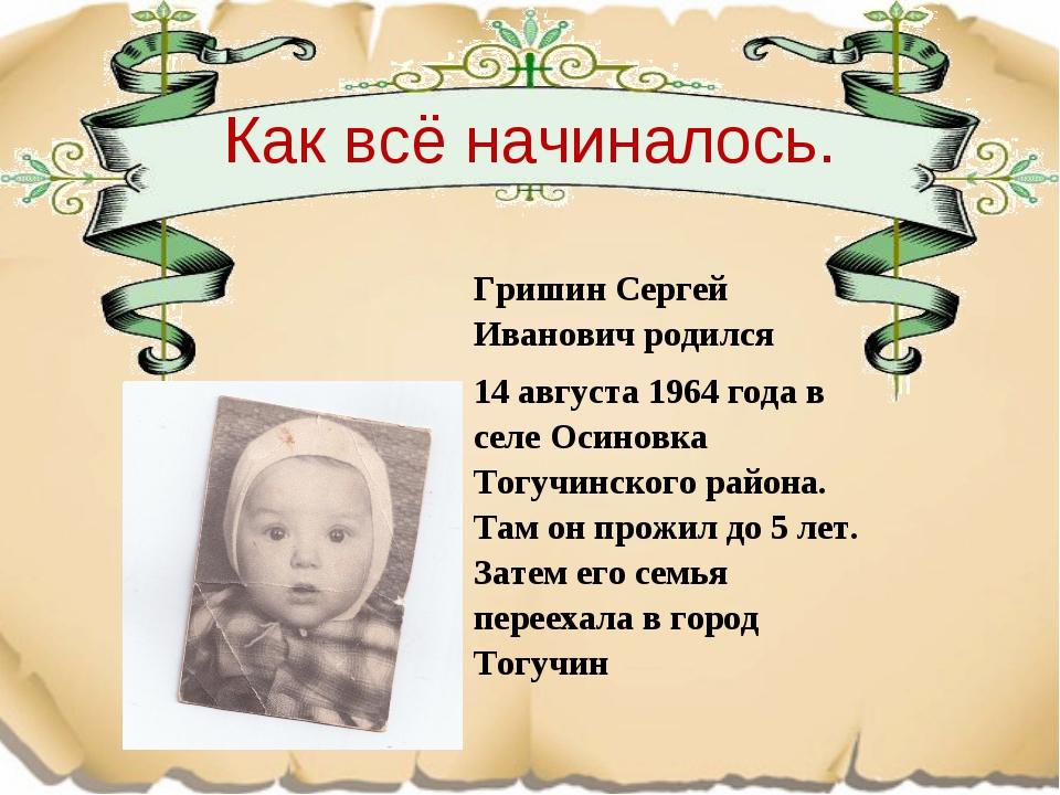 Как всё начиналось. Гришин Сергей Иванович родился 14 августа 1964 года в се...