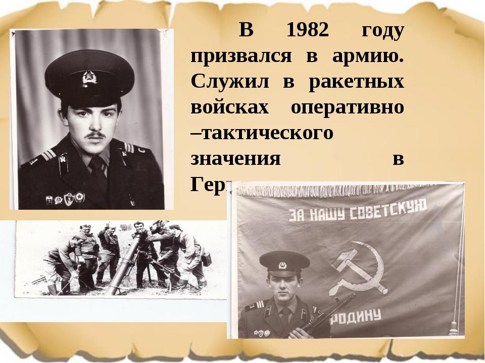 В 1982 году призвался в армию. Служил в ракетных войсках оперативно –тактиче...