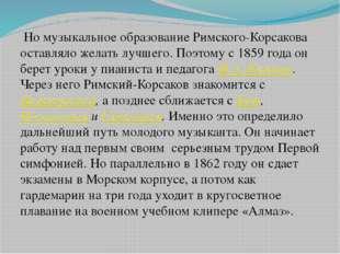 Но музыкальное образование Римского-Корсакова оставляло желать лучшего. Поэт