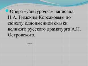 Опера «Снегурочка» написана Н.А. Римским-Корсаковым по сюжету одноименной ска