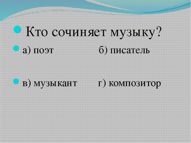 Кто сочиняет музыку? а) поэт б) писатель в) музыкант г) композитор