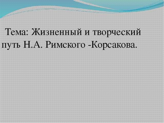 Тема: Жизненный и творческий путь Н.А. Римского -Корсакова.