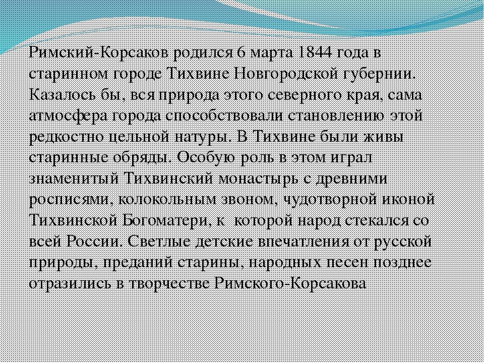 Римский-Корсаков родился 6 марта 1844 года в старинном городе Тихвине Новгоро...