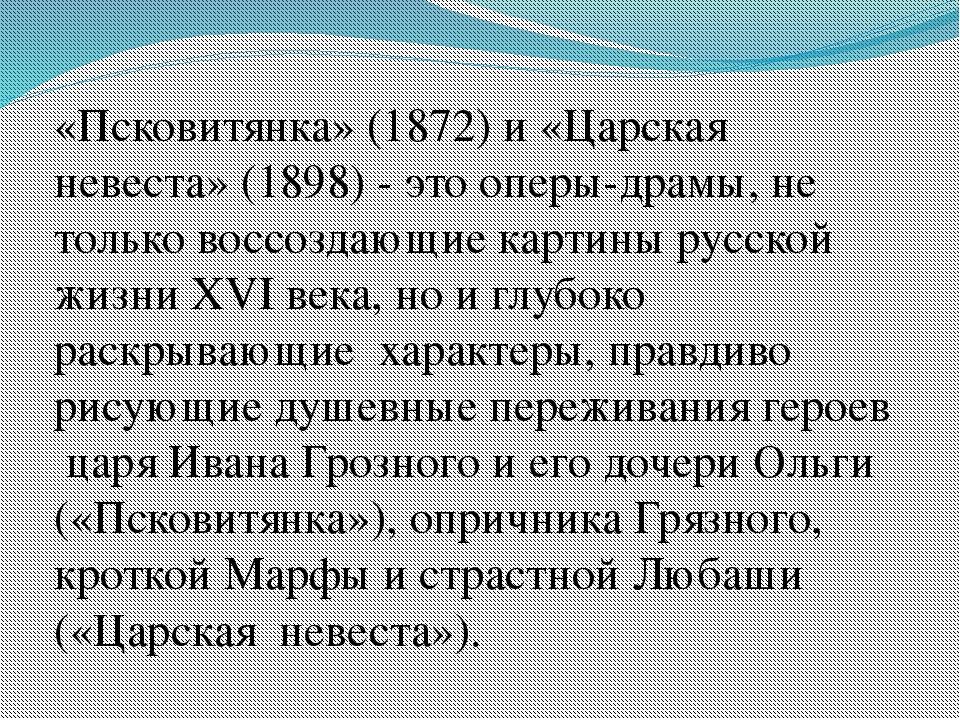 «Псковитянка» (1872) и «Царская невеста» (1898) - это оперы-драмы, не только...