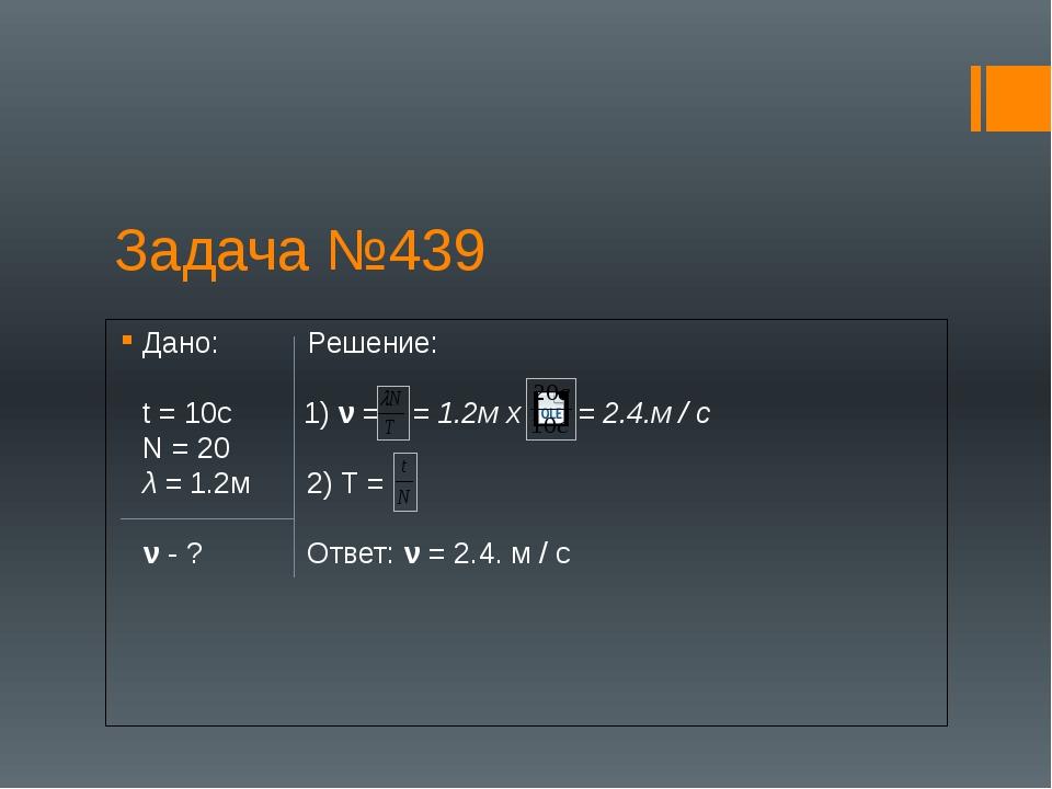 Задача №439 Дано: Решение: t = 10c 1) ν = = 1.2м х = 2.4.м / с N = 20 λ = 1.2...