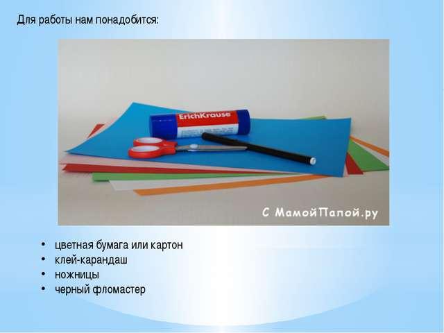 Для работы нам понадобится: цветная бумага или картон клей-карандаш ножницы ч...