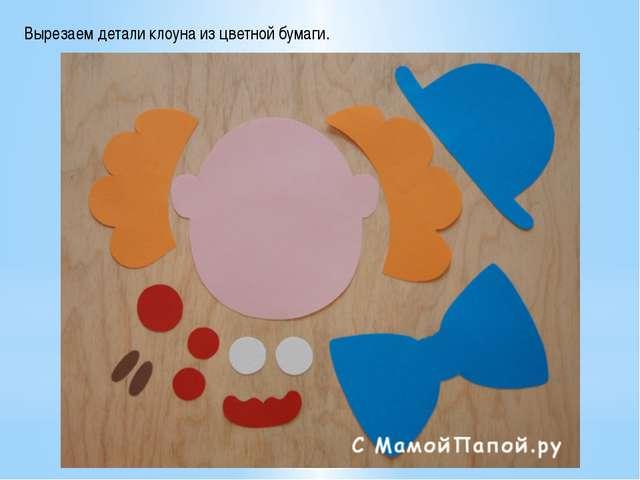 Вырезаем детали клоуна из цветной бумаги.