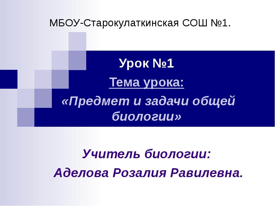МБОУ-Старокулаткинская СОШ №1. Урок №1 Тема урока: «Предмет и задачи общей би...