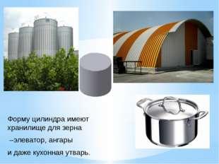 Форму цилиндра имеют хранилище для зерна –элеватор, ангары и даже кухонная ут