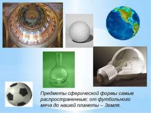 Предметы сферической формы самые распространенные: от футбольного мяча до наш