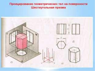 Проецирование геометрических тел на поверхности Шестиугольная призма