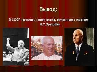 Вывод: В СССР началась новая эпоха, связанная с именем Н.С.Хрущёва.