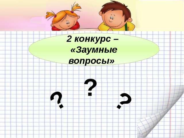 2 конкурс – «Заумные вопросы» ? ? ?