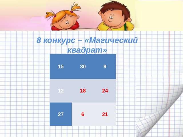 8 конкурс – «Магический квадрат» 15  9  18  27   15 30 9 12 18 24 27 6 21