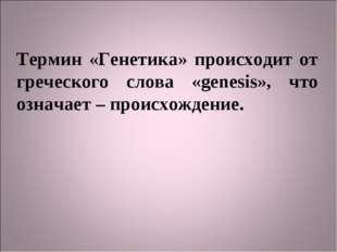 Термин «Генетика» происходит от греческого слова «genesis», что означает – пр