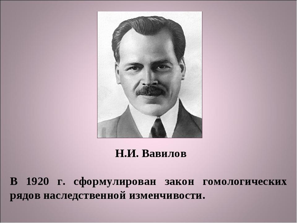 Н.И. Вавилов В 1920 г. сформулирован закон гомологических рядов наследственно...