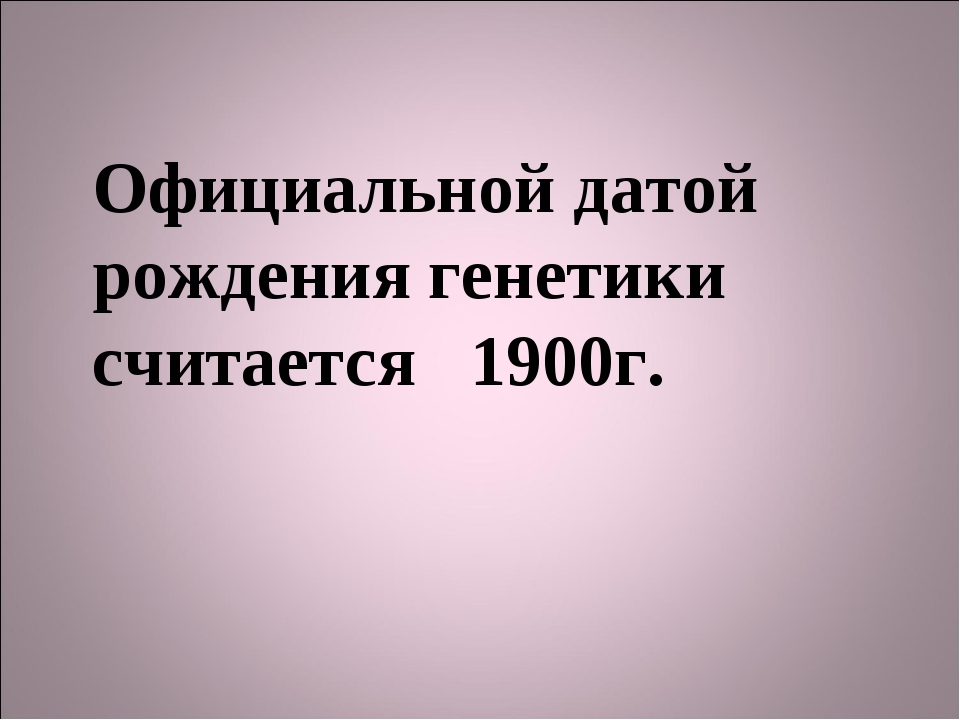 Официальной датой рождения генетики считается 1900г.
