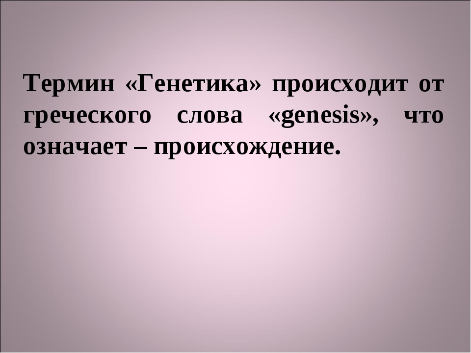 Термин «Генетика» происходит от греческого слова «genesis», что означает – пр...