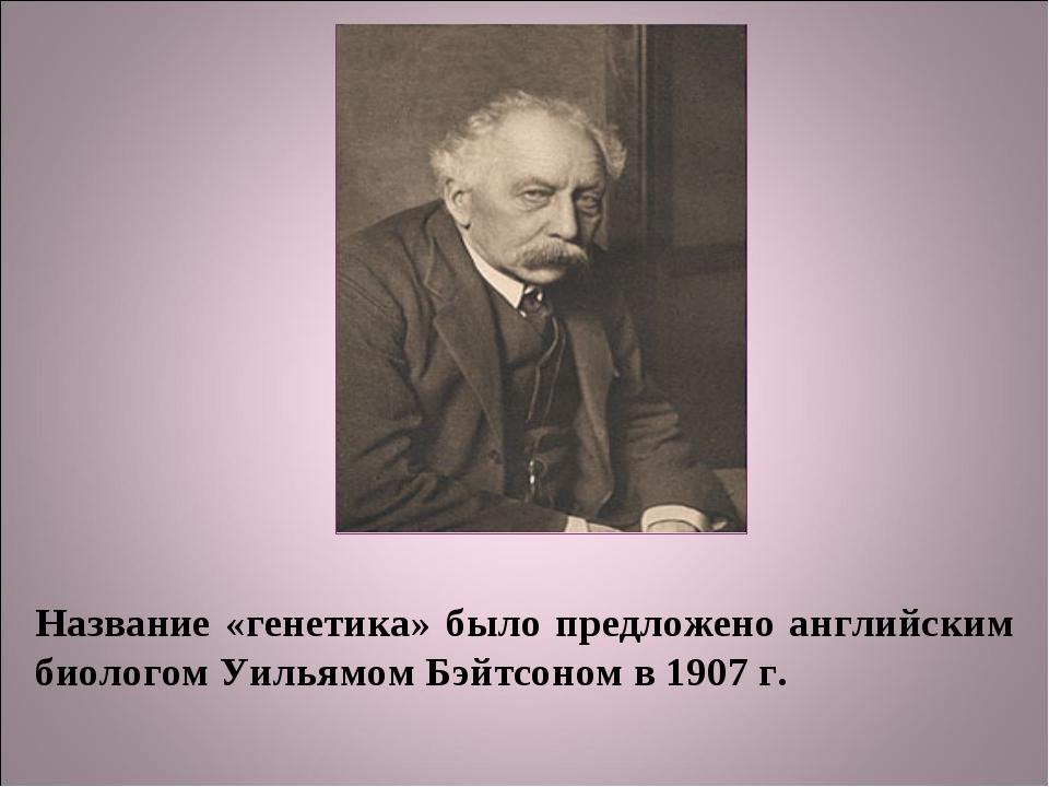 Название «генетика» было предложено английским биологом Уильямом Бэйтсоном в...