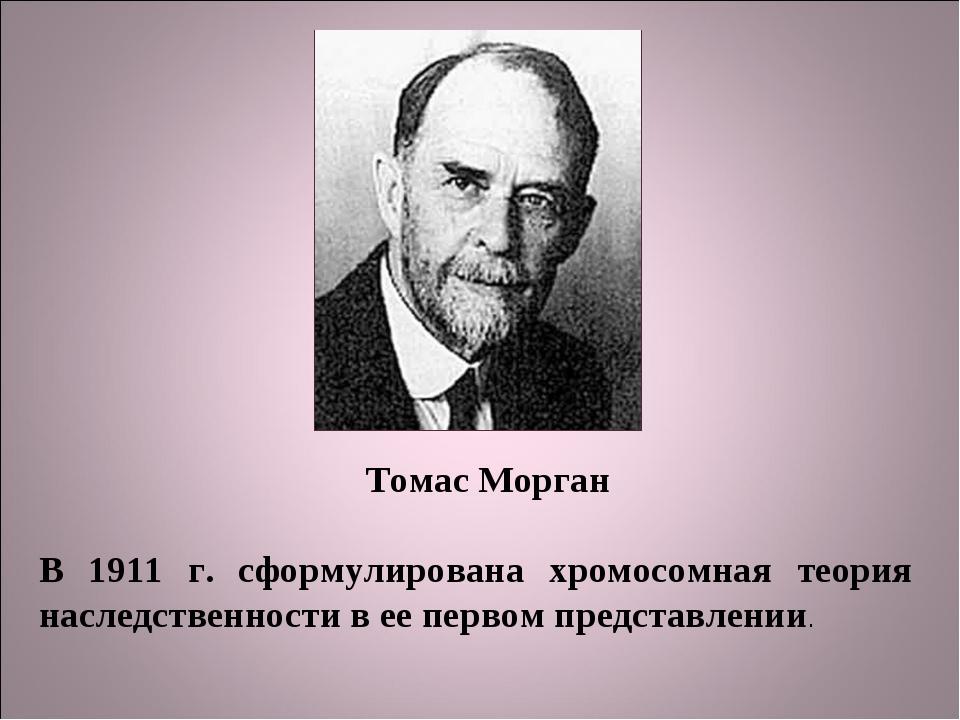 Томас Морган В 1911 г. сформулирована хромосомная теория наследственности в е...
