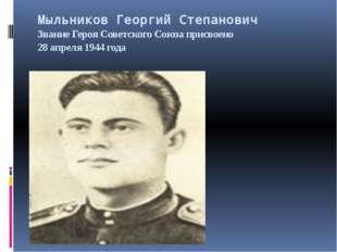 Мыльников Георгий Степанович Звание Героя Советского Союза присвоено 28 апрел