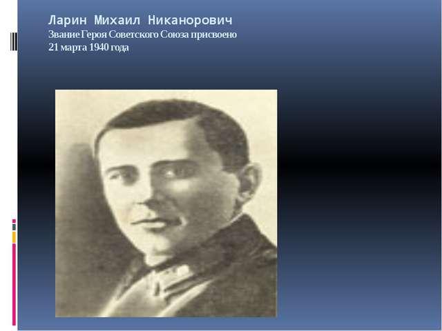 Ларин Михаил Никанорович Звание Героя Советского Союза присвоено 21 марта 194...