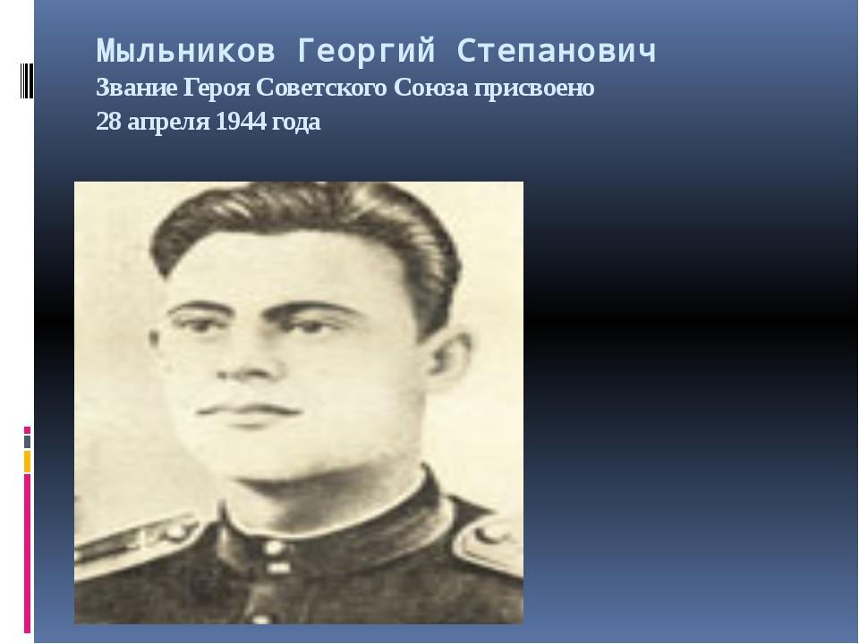Мыльников Георгий Степанович Звание Героя Советского Союза присвоено 28 апрел...
