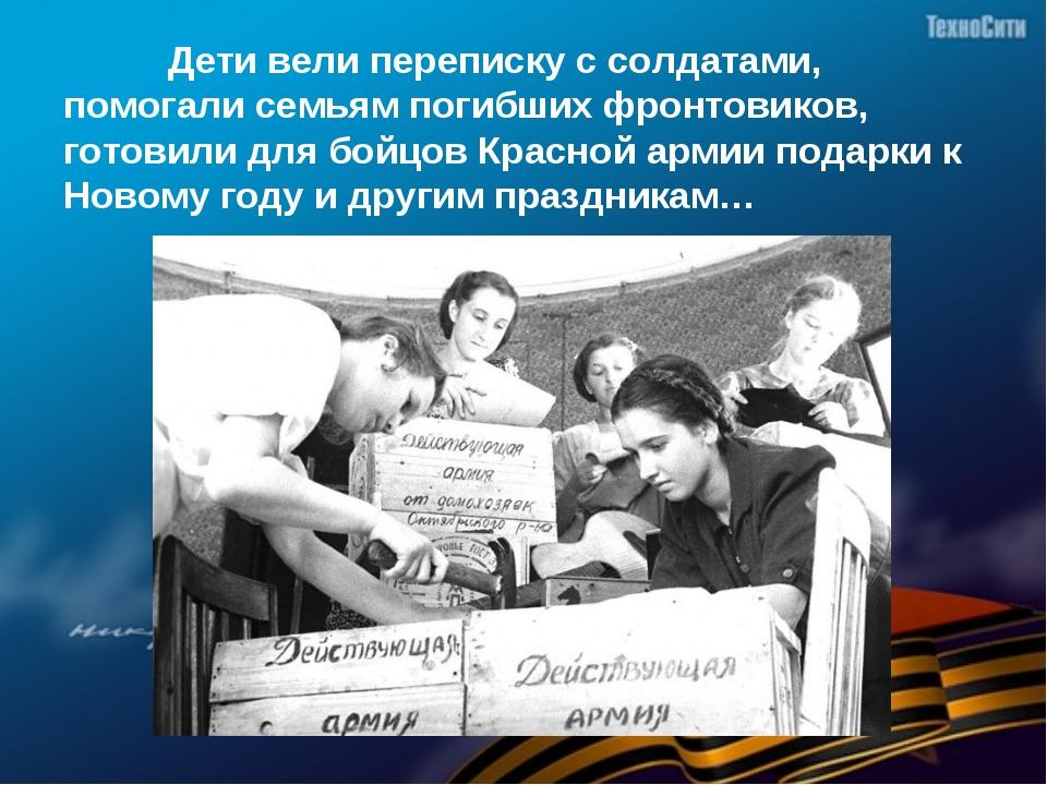 Дети вели переписку с солдатами, помогали семьям погибших фронтовиков, готов...