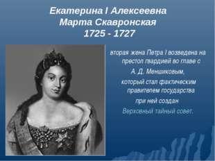 Екатерина I Алексеевна Марта Скавронская 1725 - 1727 вторая жена Петра I возв