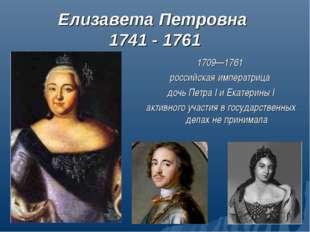Елизавета Петровна 1741 - 1761 1709—1761 российская императрица дочь Петра I