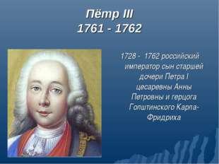 Пётр III 1761 - 1762 1728 - 1762 российский император сын старшей дочери Петр