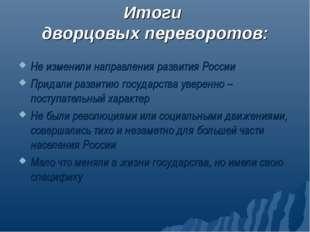 Итоги дворцовых переворотов: Не изменили направления развития России Придали