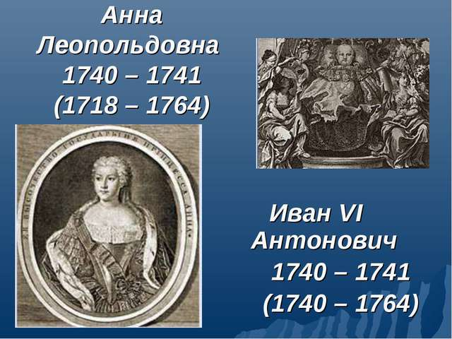 Анна Леопольдовна 1740 – 1741 (1718 – 1764) Иван VI Антонович 1740 – 1741 (17...