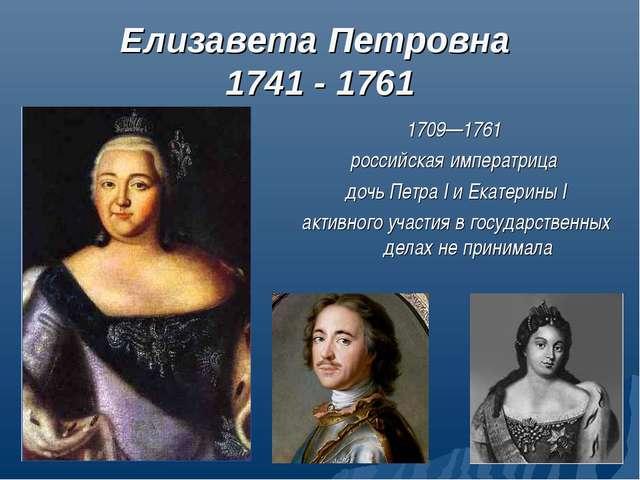 Елизавета Петровна 1741 - 1761 1709—1761 российская императрица дочь Петра I...