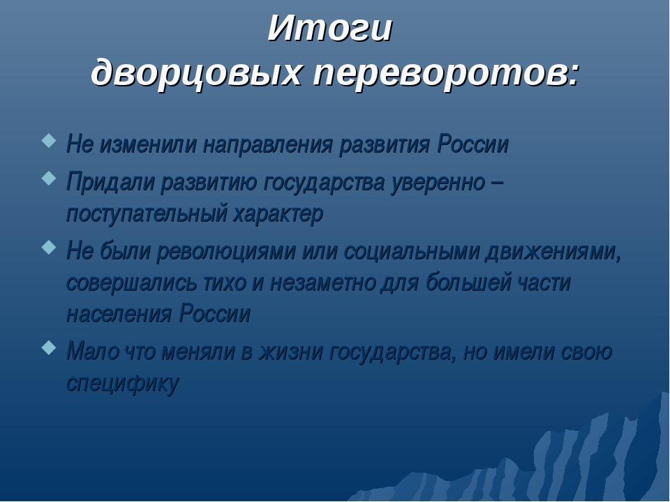 Итоги дворцовых переворотов: Не изменили направления развития России Придали...