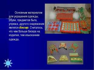 Основным материалом для украшения одежды, обуви, предметов быта, упряжи, др