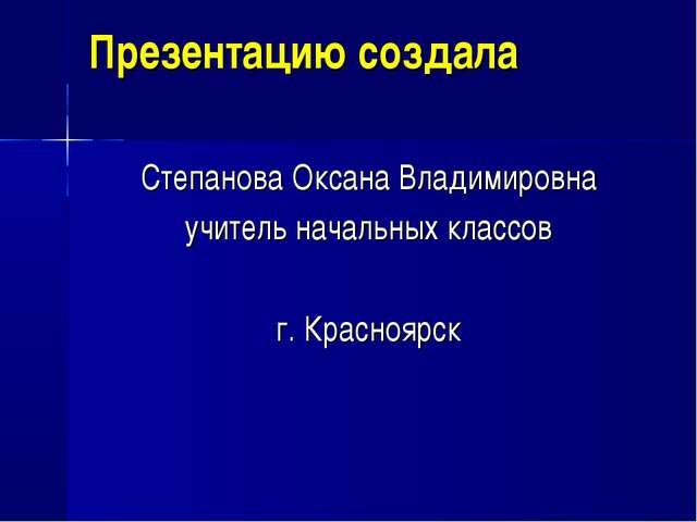 Презентацию создала Степанова Оксана Владимировна учитель начальных классов г...