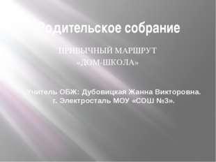 Родительское собрание ПРИВЫЧНЫЙ МАРШРУТ «ДОМ-ШКОЛА» Учитель ОБЖ: Дубовицкая