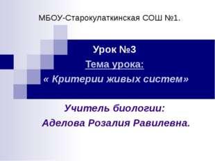 МБОУ-Старокулаткинская СОШ №1. Урок №3 Тема урока: « Критерии живых систем» У