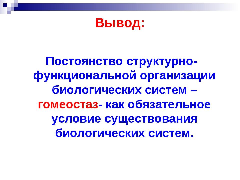 Вывод: Постоянство структурно- функциональной организации биологических систе...