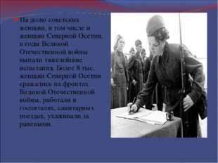 На долю советских женщин, в том числе и женщин Северной Осетии, в годы Велико