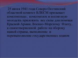 25 июня 1941 года Северо-Осетинский областной комитет ВЛКСМ призывает комсом