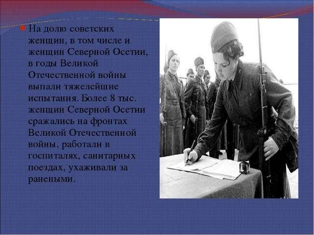 На долю советских женщин, в том числе и женщин Северной Осетии, в годы Велико...