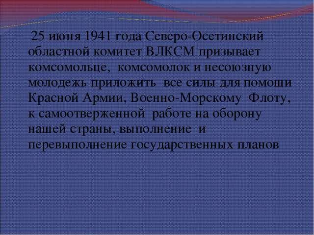 25 июня 1941 года Северо-Осетинский областной комитет ВЛКСМ призывает комсом...