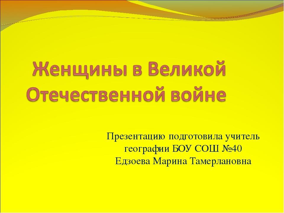 Презентацию подготовила учитель географии БОУ СОШ №40 Едзоева Марина Тамерлан...