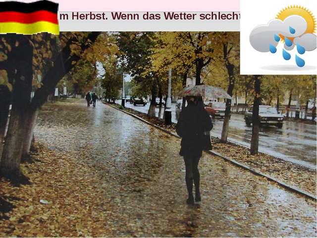Im Herbst. Wenn das Wetter schlecht ist.