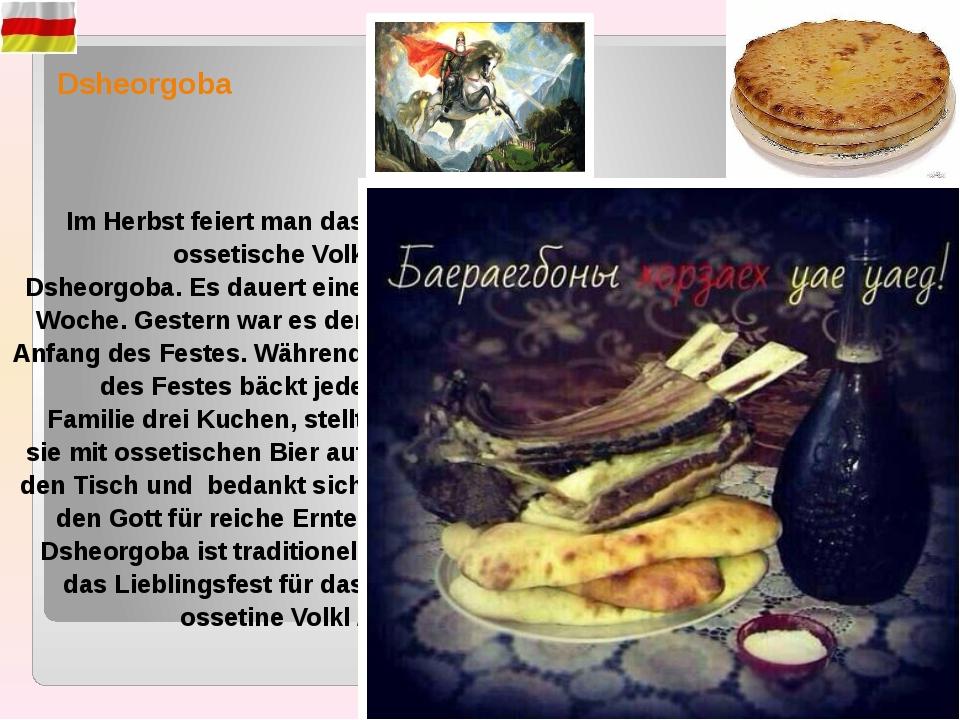 Dsheorgoba Im Herbst feiert man das ossetische Volk Dsheorgoba. Es dauert ein...