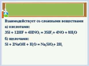 Взаимодействует со сложными веществами а) кислотами: 3Si + 12HF + 4HNO3= 3Si