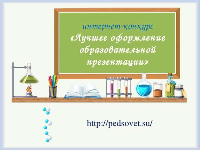 интернет-конкурс «Лучшее оформление образовательной презентации» http://pedso...